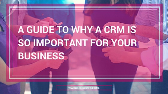 a guide why a crm is so important to your business